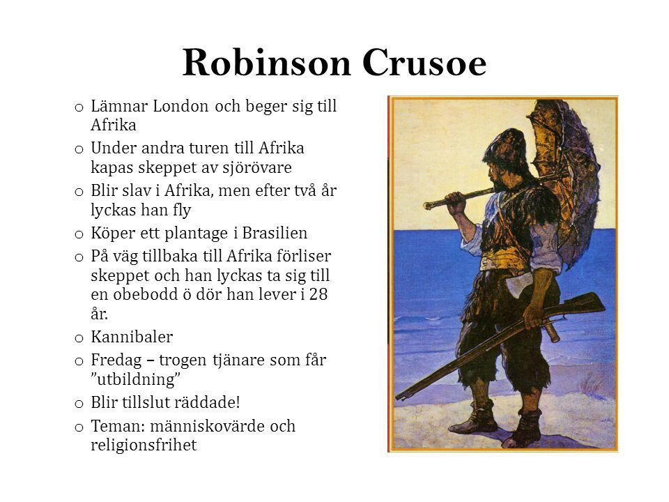 Robinson Crusoe o Lämnar London och beger sig till Afrika o Under andra turen till Afrika kapas skeppet av sjörövare o Blir slav i Afrika, men efter två år lyckas han fly o Köper ett plantage i Brasilien o På väg tillbaka till Afrika förliser skeppet och han lyckas ta sig till en obebodd ö dör han lever i 28 år.