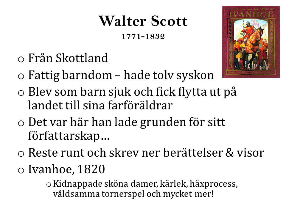 Walter Scott 1771-1832 o Från Skottland o Fattig barndom – hade tolv syskon o Blev som barn sjuk och fick flytta ut på landet till sina farföräldrar o Det var här han lade grunden för sitt författarskap… o Reste runt och skrev ner berättelser & visor o Ivanhoe, 1820 o Kidnappade sköna damer, kärlek, häxprocess, våldsamma tornerspel och mycket mer!