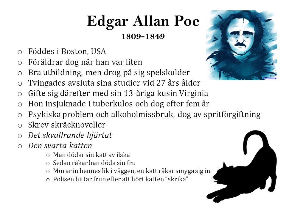 Edgar Allan Poe 1809-1849 o Föddes i Boston, USA o Föräldrar dog när han var liten o Bra utbildning, men drog på sig spelskulder o Tvingades avsluta sina studier vid 27 års ålder o Gifte sig därefter med sin 13-åriga kusin Virginia o Hon insjuknade i tuberkulos och dog efter fem år o Psykiska problem och alkoholmissbruk, dog av spritförgiftning o Skrev skräcknoveller o Det skvallrande hjärtat o Den svarta katten o Man dödar sin katt av ilska o Sedan råkar han döda sin fru o Murar in hennes lik i väggen, en katt råkar smyga sig in o Polisen hittar frun efter att hört katten skrika