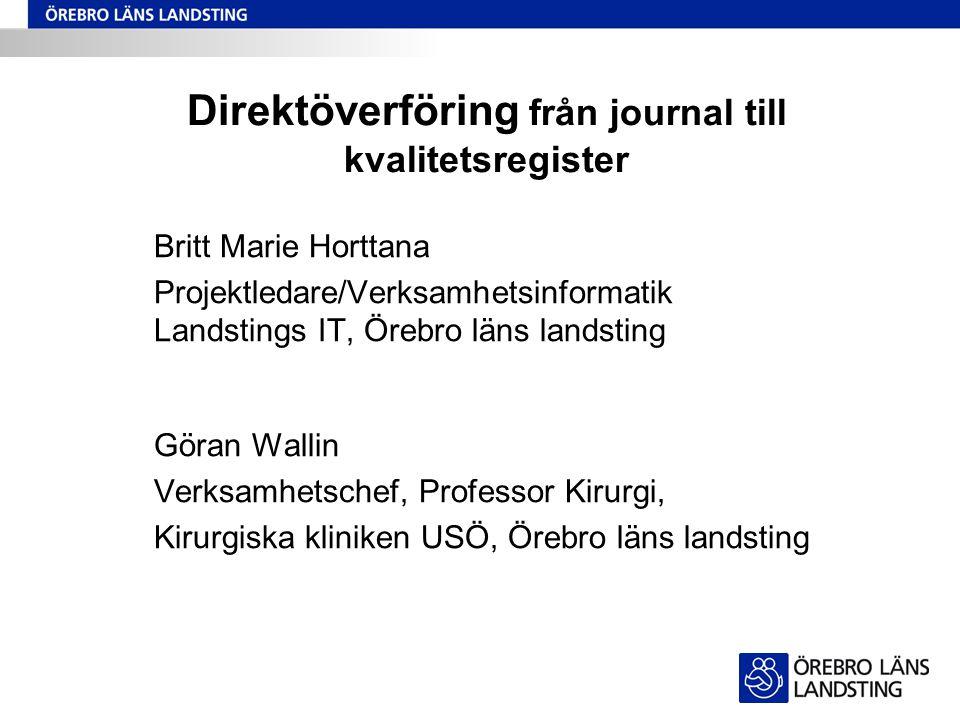 Direktöverföring från journal till kvalitetsregister Britt Marie Horttana Projektledare/Verksamhetsinformatik Landstings IT, Örebro läns landsting Gör