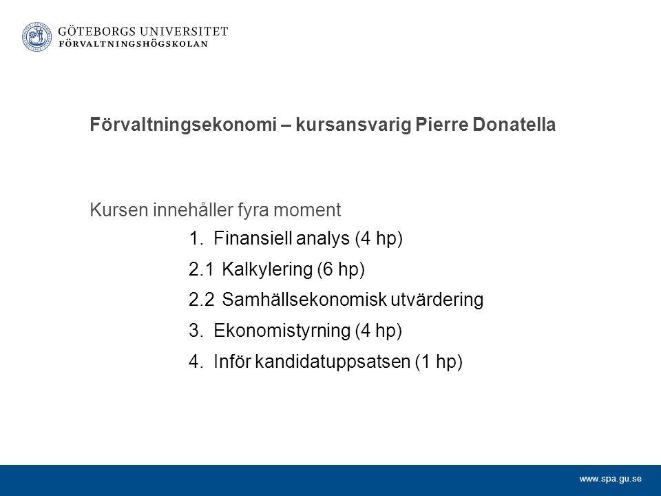www.spa.gu.se Förvaltningsekonomi – kursansvarig Pierre Donatella Kursen innehåller fyra moment 1.Finansiell analys (4 hp) 2.1Kalkylering (6 hp) 2.2Sa