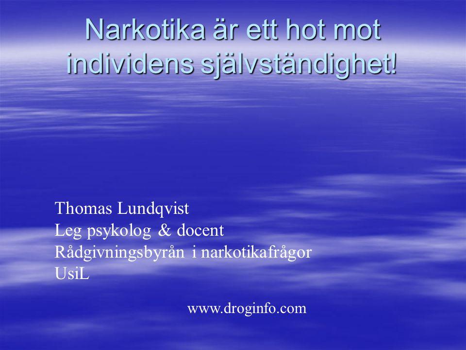 Narkotika är ett hot mot individens självständighet! Thomas Lundqvist Leg psykolog & docent Rådgivningsbyrån i narkotikafrågor UsiL www.droginfo.com