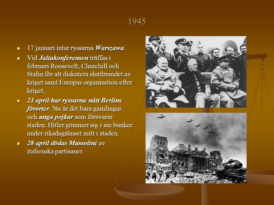 1945 17 januari intar ryssarna Warszawa. 17 januari intar ryssarna Warszawa. Vid Jaltakonferensen träffas i februari Roosevelt, Churchill och Stalin f