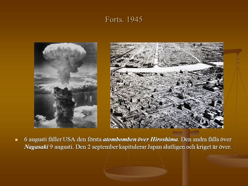Forts. 1945 6 augusti fäller USA den första atombomben över Hiroshima. Den andra fälls över Nagasaki 9 augusti. Den 2 september kapitulerar Japan slut