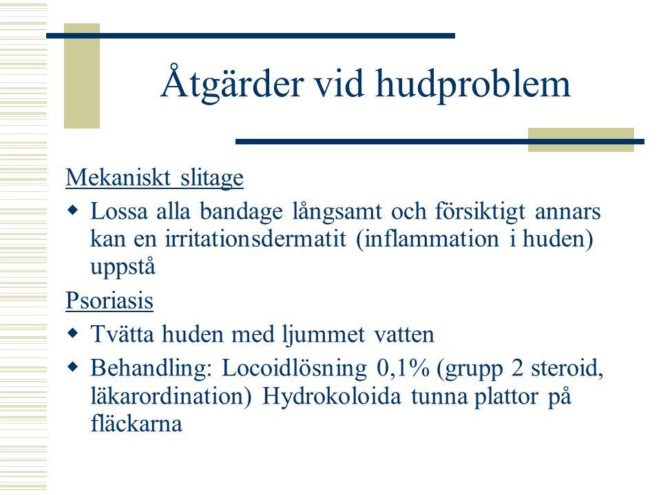 Åtgärder vid hudproblem Mekaniskt slitage  Lossa alla bandage långsamt och försiktigt annars kan en irritationsdermatit (inflammation i huden) uppstå Psoriasis  Tvätta huden med ljummet vatten  Behandling: Locoidlösning 0,1% (grupp 2 steroid, läkarordination) Hydrokoloida tunna plattor på fläckarna