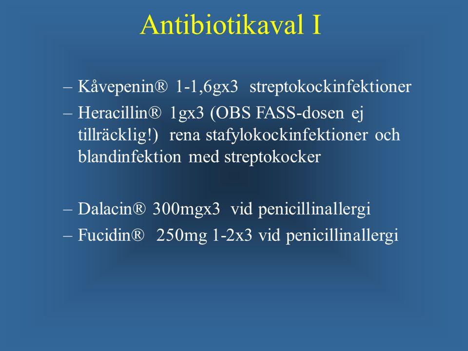 Antibiotikaval I – –Kåvepenin® 1-1,6gx3 streptokockinfektioner – –Heracillin® 1gx3 (OBS FASS-dosen ej tillräcklig!) rena stafylokockinfektioner och blandinfektion med streptokocker – –Dalacin® 300mgx3 vid penicillinallergi – –Fucidin® 250mg 1-2x3 vid penicillinallergi