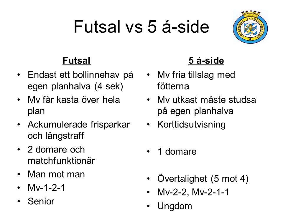 Futsal vs 5 á-side Futsal Endast ett bollinnehav på egen planhalva (4 sek) Mv får kasta över hela plan Ackumulerade frisparkar och långstraff 2 domare