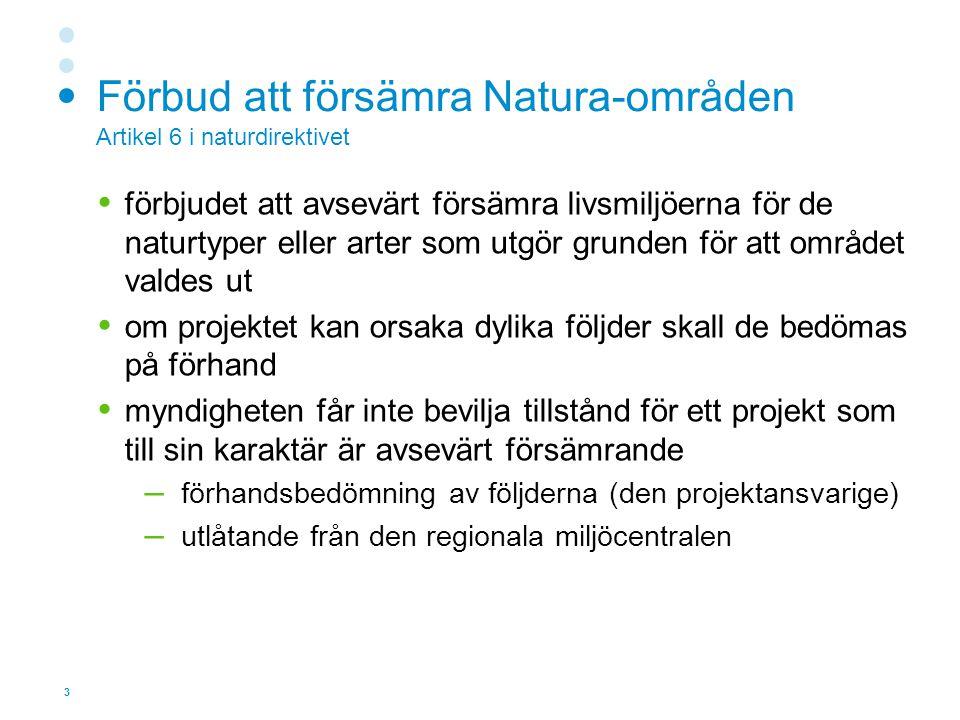 3 Förbud att försämra Natura-områden Artikel 6 i naturdirektivet  förbjudet att avsevärt försämra livsmiljöerna för de naturtyper eller arter som utgör grunden för att området valdes ut  om projektet kan orsaka dylika följder skall de bedömas på förhand  myndigheten får inte bevilja tillstånd för ett projekt som till sin karaktär är avsevärt försämrande – förhandsbedömning av följderna (den projektansvarige) – utlåtande från den regionala miljöcentralen