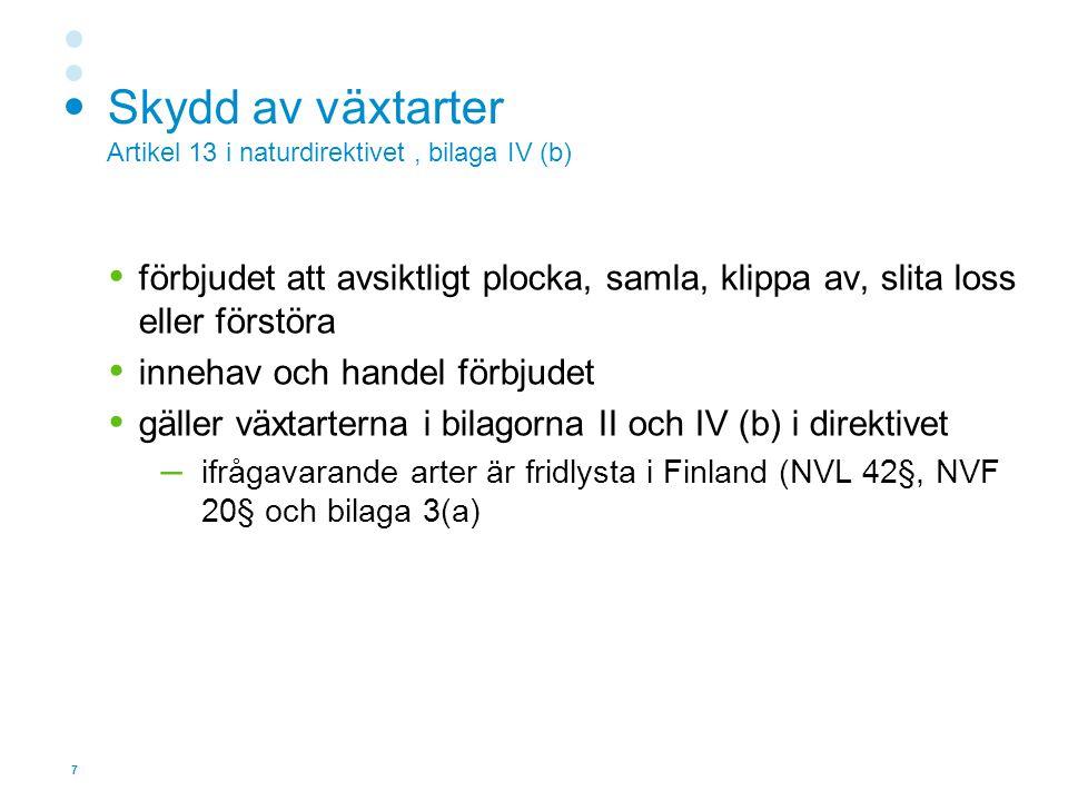 7 Skydd av växtarter Artikel 13 i naturdirektivet, bilaga IV (b)  förbjudet att avsiktligt plocka, samla, klippa av, slita loss eller förstöra  innehav och handel förbjudet  gäller växtarterna i bilagorna II och IV (b) i direktivet – ifrågavarande arter är fridlysta i Finland (NVL 42§, NVF 20§ och bilaga 3(a)