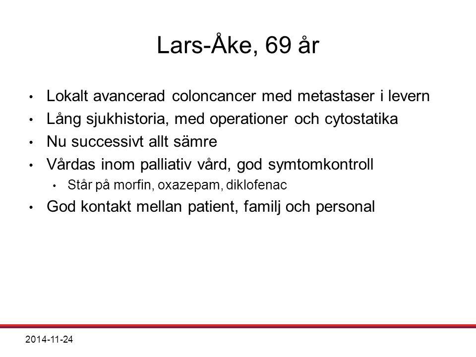 2014-11-24 Lars-Åke, 69 år Lokalt avancerad coloncancer med metastaser i levern Lång sjukhistoria, med operationer och cytostatika Nu successivt allt sämre Vårdas inom palliativ vård, god symtomkontroll Står på morfin, oxazepam, diklofenac God kontakt mellan patient, familj och personal
