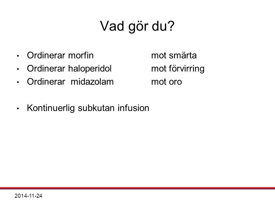 2014-11-24 Vad gör du? Ordinerar morfin mot smärta Ordinerar haloperidol mot förvirring Ordinerar midazolam mot oro Kontinuerlig subkutan infusion