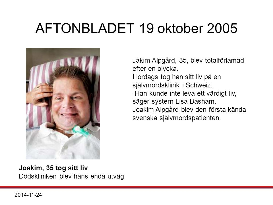 2014-11-24 AFTONBLADET 19 oktober 2005 Joakim, 35 tog sitt liv Dödskliniken blev hans enda utväg Jakim Alpgård, 35, blev totalförlamad efter en olycka