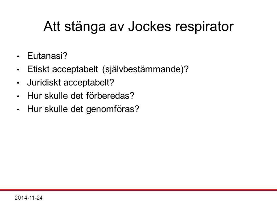2014-11-24 Att stänga av Jockes respirator Eutanasi? Etiskt acceptabelt (självbestämmande)? Juridiskt acceptabelt? Hur skulle det förberedas? Hur skul