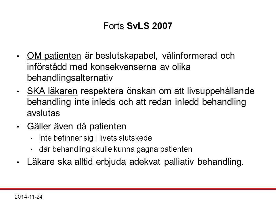2014-11-24 Forts SvLS 2007 OM patienten är beslutskapabel, välinformerad och införstådd med konsekvenserna av olika behandlingsalternativ SKA läkaren respektera önskan om att livsuppehållande behandling inte inleds och att redan inledd behandling avslutas Gäller även då patienten inte befinner sig i livets slutskede där behandling skulle kunna gagna patienten Läkare ska alltid erbjuda adekvat palliativ behandling.