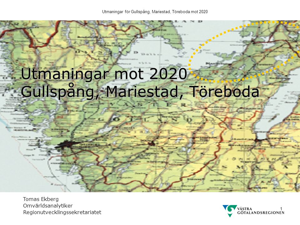 Utmaningar för Gullspång, Mariestad, Töreboda mot 2020 1 Utmaningar mot 2020 Gullspång, Mariestad, Töreboda Tomas Ekberg Omvärldsanalytiker Regionutvecklingssekretariatet