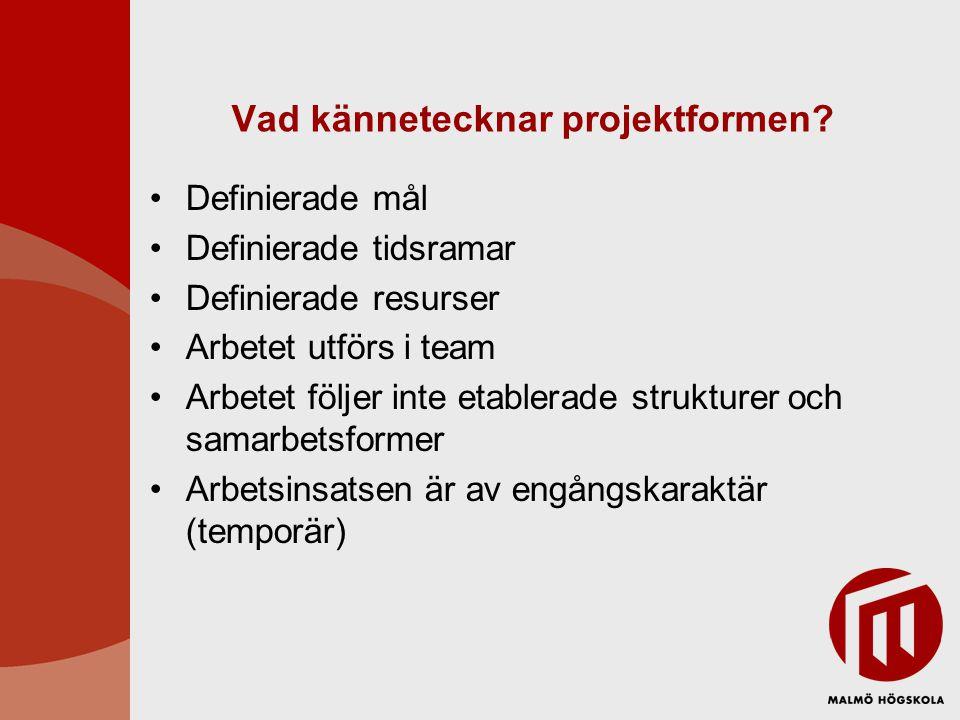Vad kännetecknar projektformen? Definierade mål Definierade tidsramar Definierade resurser Arbetet utförs i team Arbetet följer inte etablerade strukt