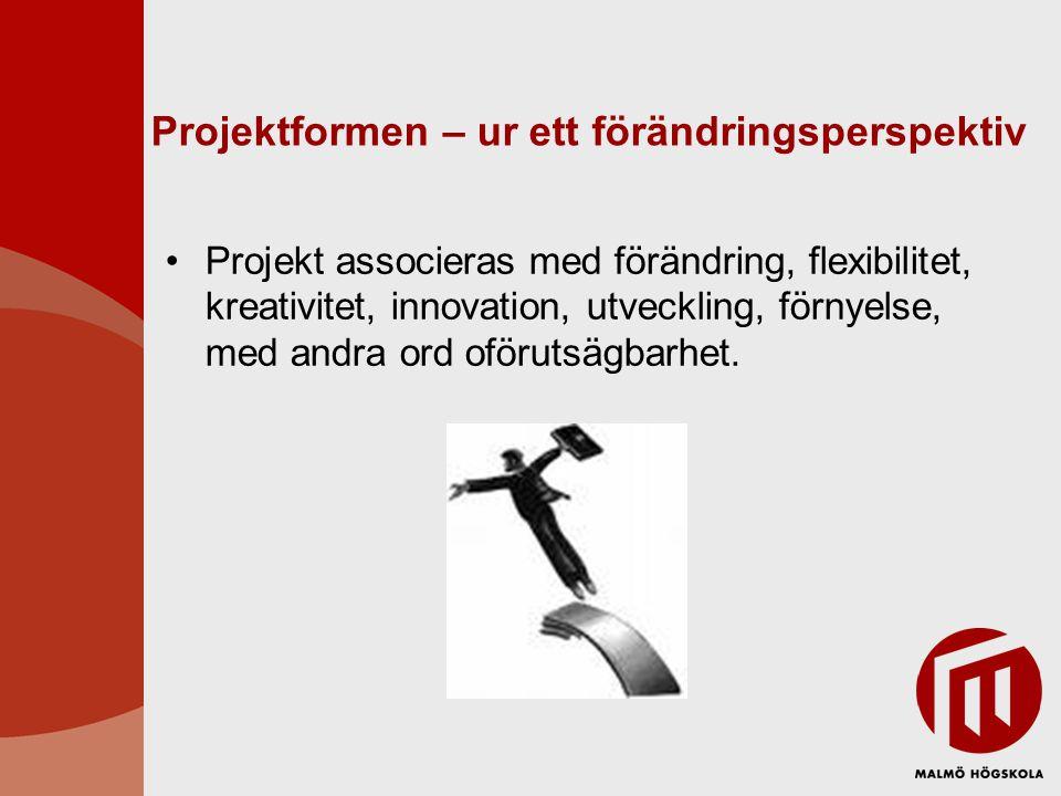 Projektformen – ur ett förändringsperspektiv Projekt associeras med förändring, flexibilitet, kreativitet, innovation, utveckling, förnyelse, med andr