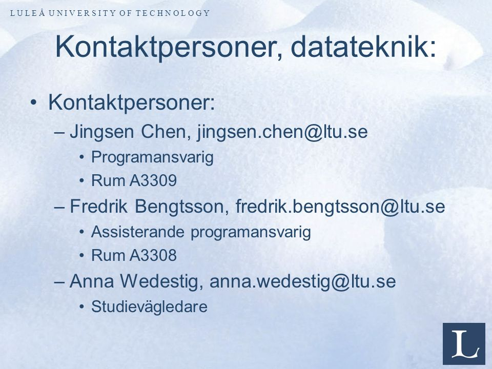 L U L E Å U N I V E R S I T Y O F T E C H N O L O G Y Kontaktpersoner, datateknik: Kontaktpersoner: –Jingsen Chen, jingsen.chen@ltu.se Programansvarig Rum A3309 –Fredrik Bengtsson, fredrik.bengtsson@ltu.se Assisterande programansvarig Rum A3308 –Anna Wedestig, anna.wedestig@ltu.se Studievägledare