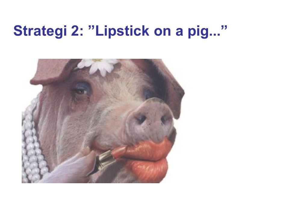 "Strategi 2: ""Lipstick on a pig..."""