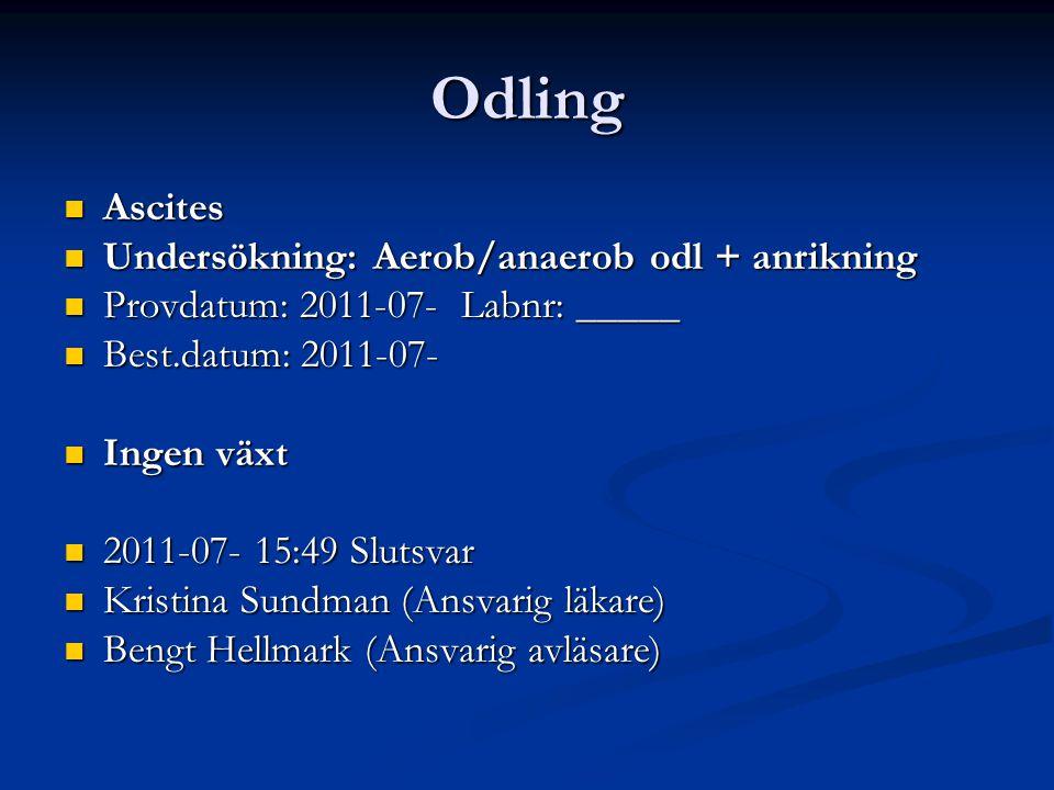 Odling Ascites Ascites Undersökning: Aerob/anaerob odl + anrikning Undersökning: Aerob/anaerob odl + anrikning Provdatum: 2011-07- Labnr: _____ Provdatum: 2011-07- Labnr: _____ Best.datum: 2011-07- Best.datum: 2011-07- Ingen växt Ingen växt 2011-07- 15:49 Slutsvar 2011-07- 15:49 Slutsvar Kristina Sundman (Ansvarig läkare) Kristina Sundman (Ansvarig läkare) Bengt Hellmark (Ansvarig avläsare) Bengt Hellmark (Ansvarig avläsare)