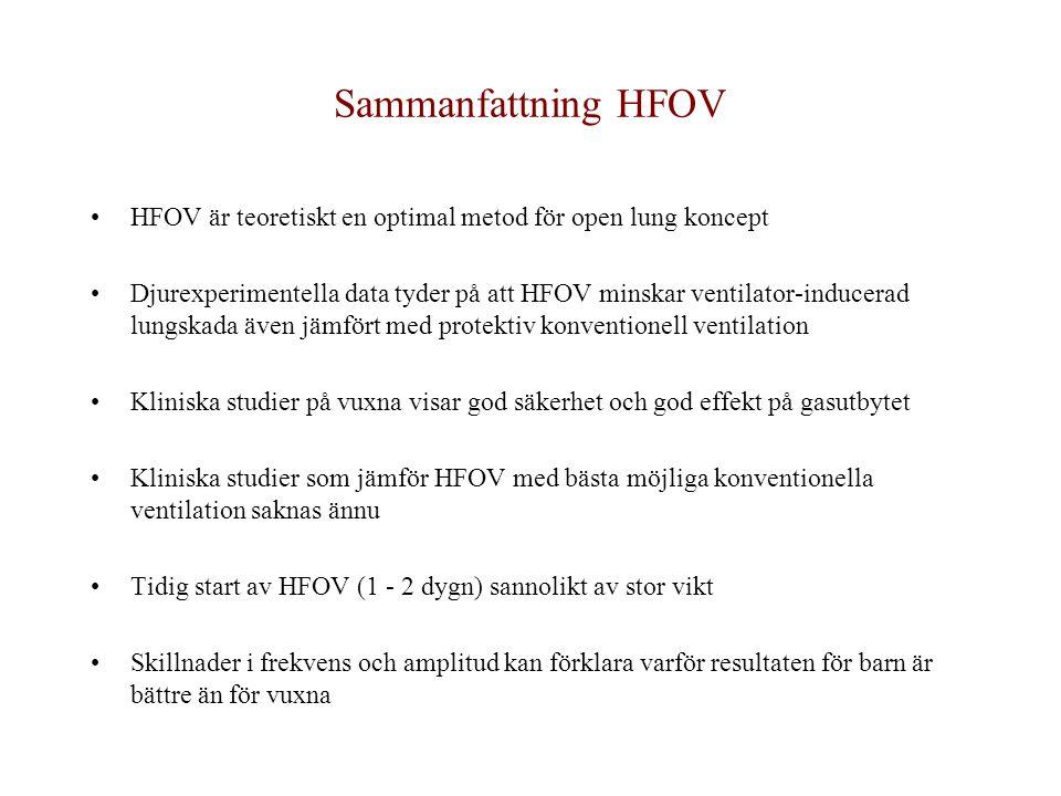 Sammanfattning HFOV HFOV är teoretiskt en optimal metod för open lung koncept Djurexperimentella data tyder på att HFOV minskar ventilator-inducerad lungskada även jämfört med protektiv konventionell ventilation Kliniska studier på vuxna visar god säkerhet och god effekt på gasutbytet Kliniska studier som jämför HFOV med bästa möjliga konventionella ventilation saknas ännu Tidig start av HFOV (1 - 2 dygn) sannolikt av stor vikt Skillnader i frekvens och amplitud kan förklara varför resultaten för barn är bättre än för vuxna