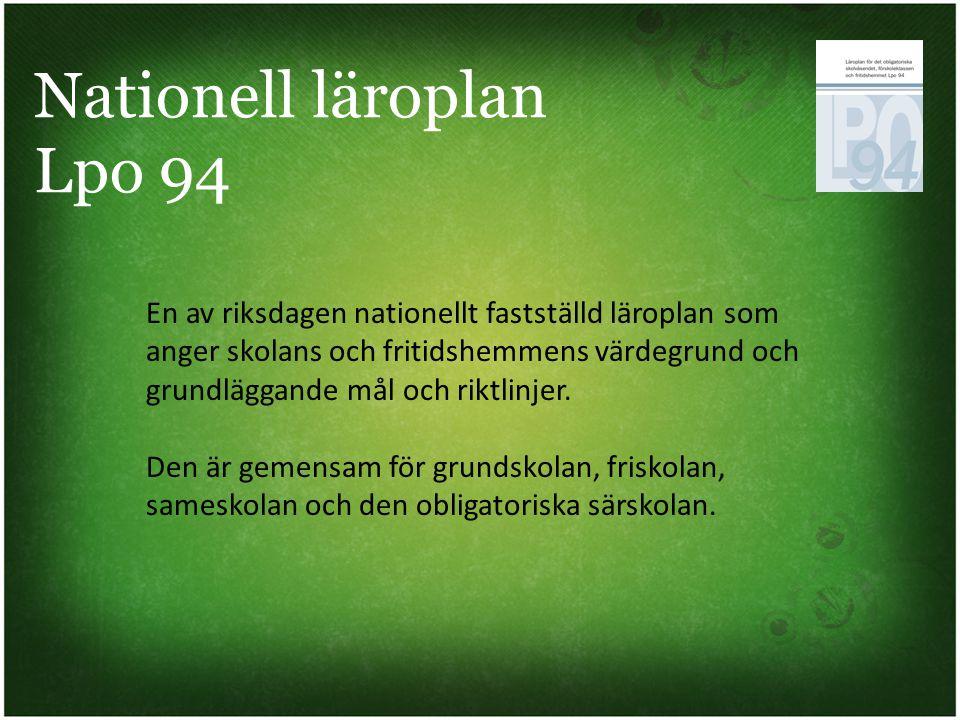 Nationell läroplan Lpo 94 En av riksdagen nationellt fastställd läroplan som anger skolans och fritidshemmens värdegrund och grundläggande mål och rik