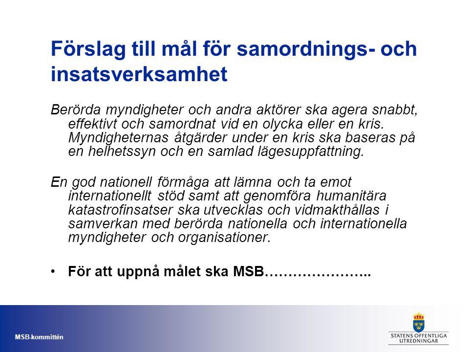 MSB-kommittén Förslag till mål för samordnings- och insatsverksamhet Berörda myndigheter och andra aktörer ska agera snabbt, effektivt och samordnat v