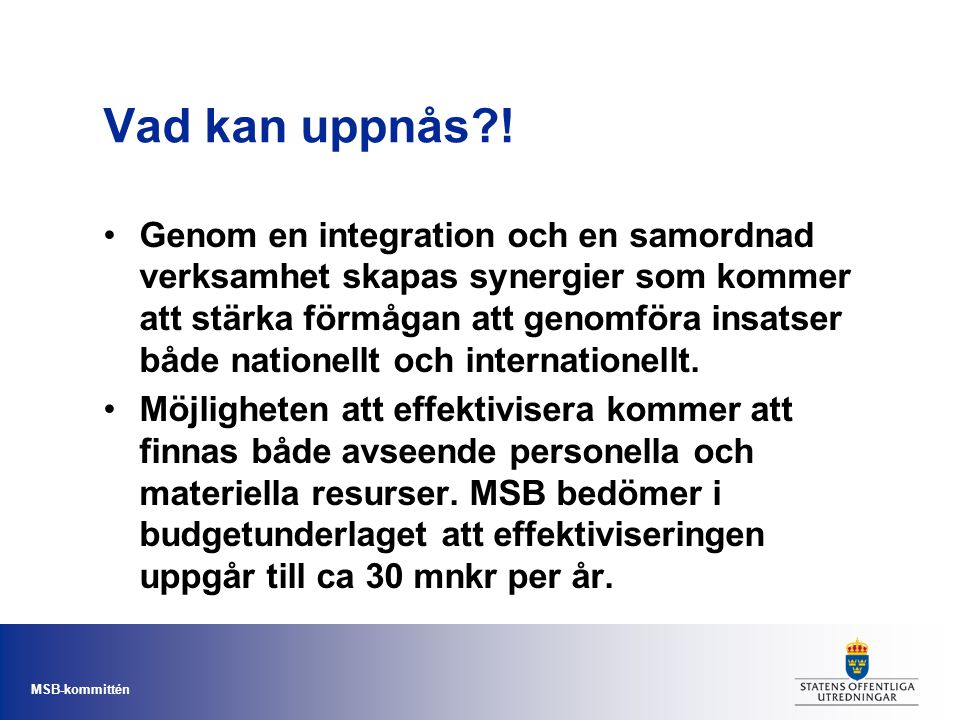 MSB-kommittén Vad kan uppnås?! Genom en integration och en samordnad verksamhet skapas synergier som kommer att stärka förmågan att genomföra insatser