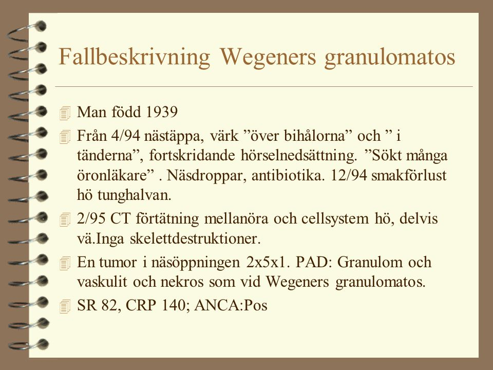 Fallbeskrivning Wegeners granulomatos 4 Man född 1939 4 Från 4/94 nästäppa, värk över bihålorna och i tänderna , fortskridande hörselnedsättning.