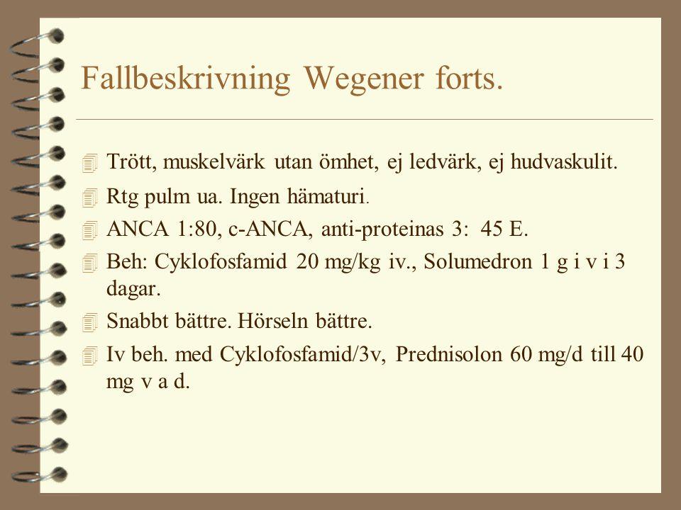 Fallbeskrivning Wegener forts. 4 Trött, muskelvärk utan ömhet, ej ledvärk, ej hudvaskulit. 4 Rtg pulm ua. Ingen hämaturi. 4 ANCA 1:80, c-ANCA, anti-pr