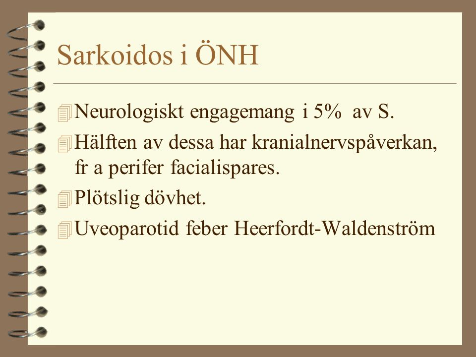 Sarkoidos i ÖNH 4 Neurologiskt engagemang i 5% av S. 4 Hälften av dessa har kranialnervspåverkan, fr a perifer facialispares. 4 Plötslig dövhet. 4 Uve