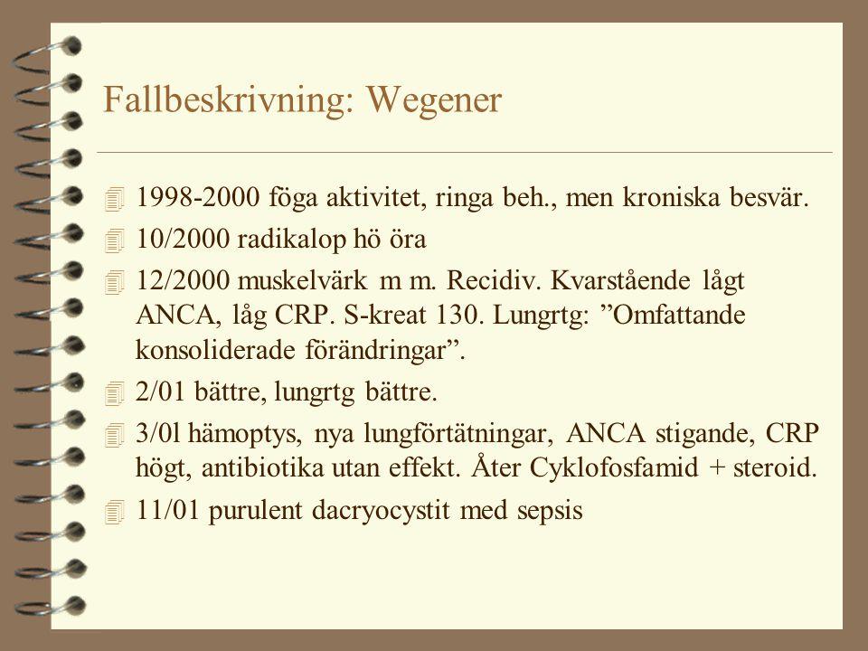 Fallbeskrivning: Wegener 4 1998-2000 föga aktivitet, ringa beh., men kroniska besvär. 4 10/2000 radikalop hö öra 4 12/2000 muskelvärk m m. Recidiv. Kv