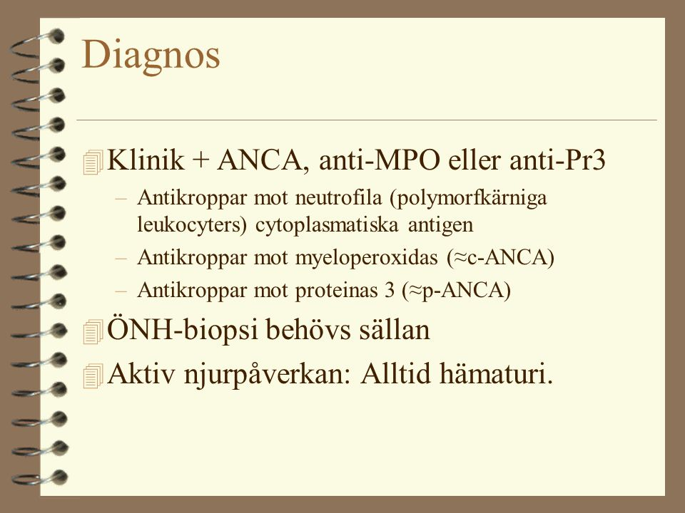 Diagnos 4 Klinik + ANCA, anti-MPO eller anti-Pr3 –Antikroppar mot neutrofila (polymorfkärniga leukocyters) cytoplasmatiska antigen –Antikroppar mot myeloperoxidas (≈c-ANCA) –Antikroppar mot proteinas 3 (≈p-ANCA) 4 ÖNH-biopsi behövs sällan 4 Aktiv njurpåverkan: Alltid hämaturi.