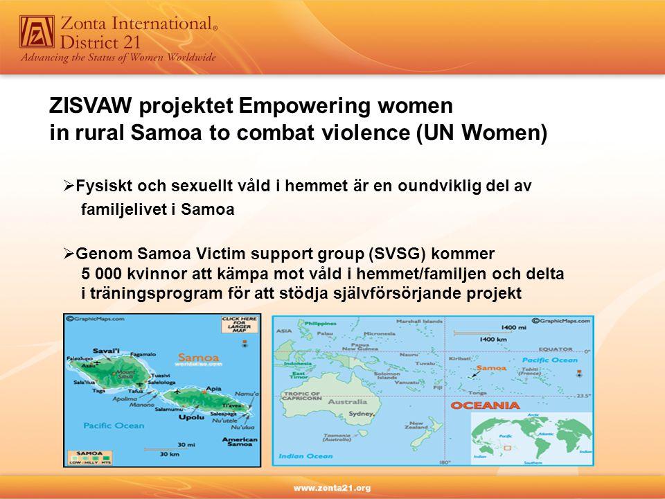 ZISVAW projektet Empowering women in rural Samoa to combat violence (UN Women)  Fysiskt och sexuellt våld i hemmet är en oundviklig del av familjelivet i Samoa  Genom Samoa Victim support group (SVSG) kommer 5 000 kvinnor att kämpa mot våld i hemmet/familjen och delta i träningsprogram för att stödja självförsörjande projekt