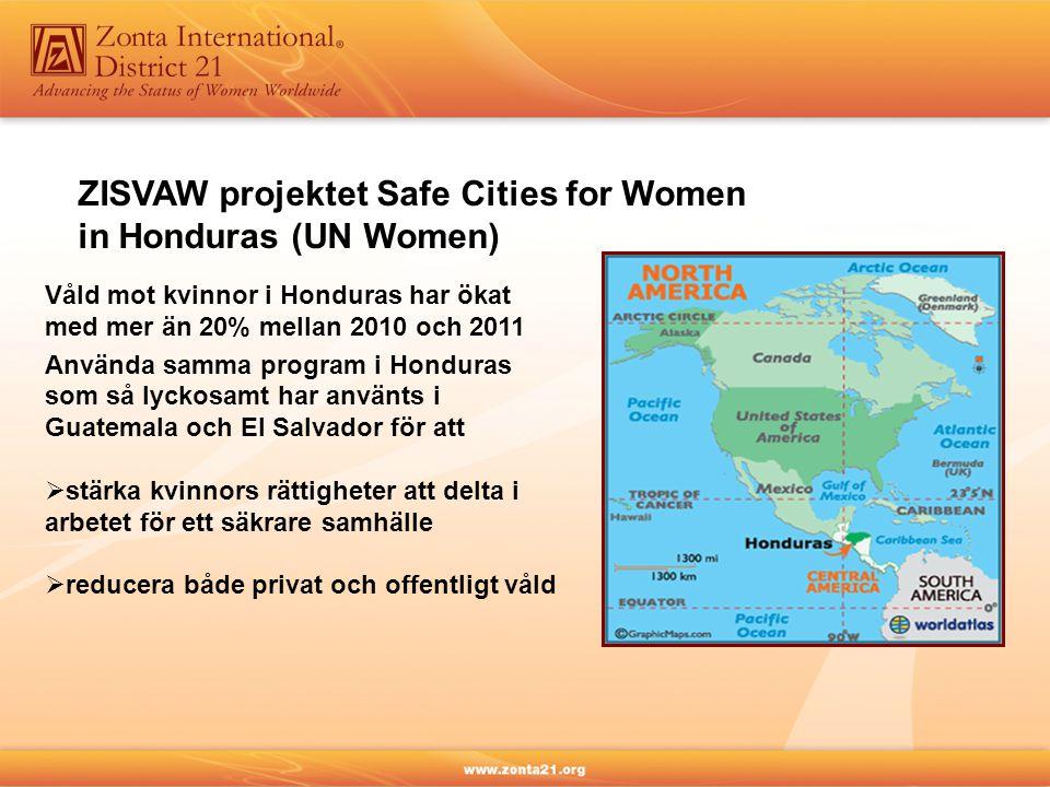 ZISVAW projektet Safe Cities for Women in Honduras (UN Women) Våld mot kvinnor i Honduras har ökat med mer än 20% mellan 2010 och 2011 Använda samma program i Honduras som så lyckosamt har använts i Guatemala och El Salvador för att  stärka kvinnors rättigheter att delta i arbetet för ett säkrare samhälle  reducera både privat och offentligt våld