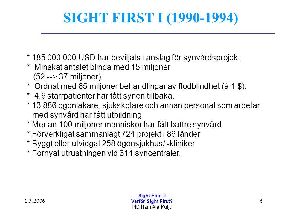 1.3.2006 Sight First II Varför Sight First? PID Harri Ala-Kulju 6 * 185 000 000 USD har beviljats i anslag för synvårdsprojekt * Minskat antalet blind