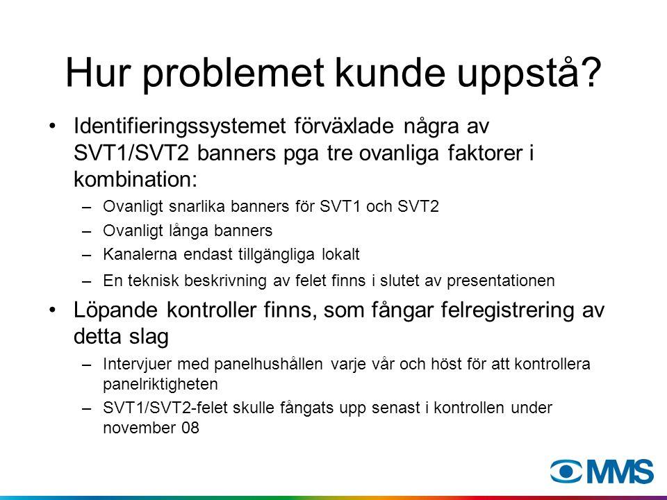 Hur problemet kunde uppstå? Identifieringssystemet förväxlade några av SVT1/SVT2 banners pga tre ovanliga faktorer i kombination: –Ovanligt snarlika b