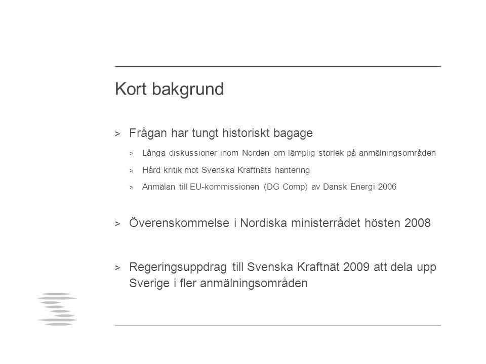 Kort bakgrund > Frågan har tungt historiskt bagage > Långa diskussioner inom Norden om lämplig storlek på anmälningsområden > Hård kritik mot Svenska Kraftnäts hantering > Anmälan till EU-kommissionen (DG Comp) av Dansk Energi 2006 > Överenskommelse i Nordiska ministerrådet hösten 2008 > Regeringsuppdrag till Svenska Kraftnät 2009 att dela upp Sverige i fler anmälningsområden