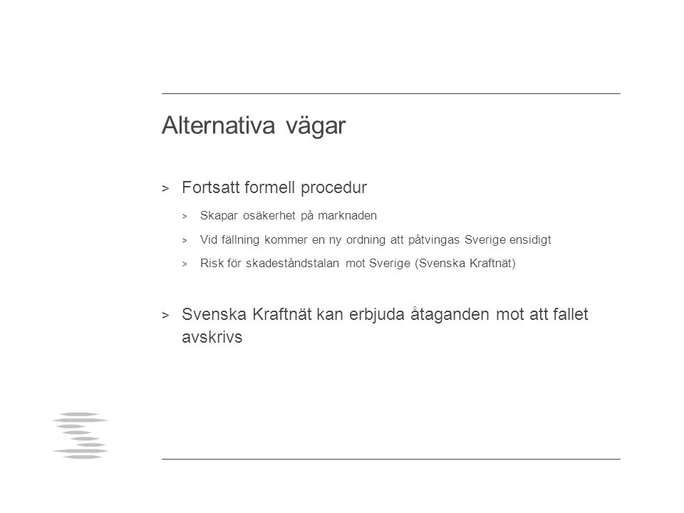 Alternativa vägar > Fortsatt formell procedur > Skapar osäkerhet på marknaden > Vid fällning kommer en ny ordning att påtvingas Sverige ensidigt > Risk för skadeståndstalan mot Sverige (Svenska Kraftnät) > Svenska Kraftnät kan erbjuda åtaganden mot att fallet avskrivs