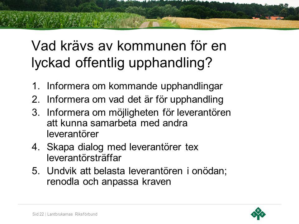 Sid 22 | Lantbrukarnas Riksförbund Vad krävs av kommunen för en lyckad offentlig upphandling? 1.Informera om kommande upphandlingar 2.Informera om vad