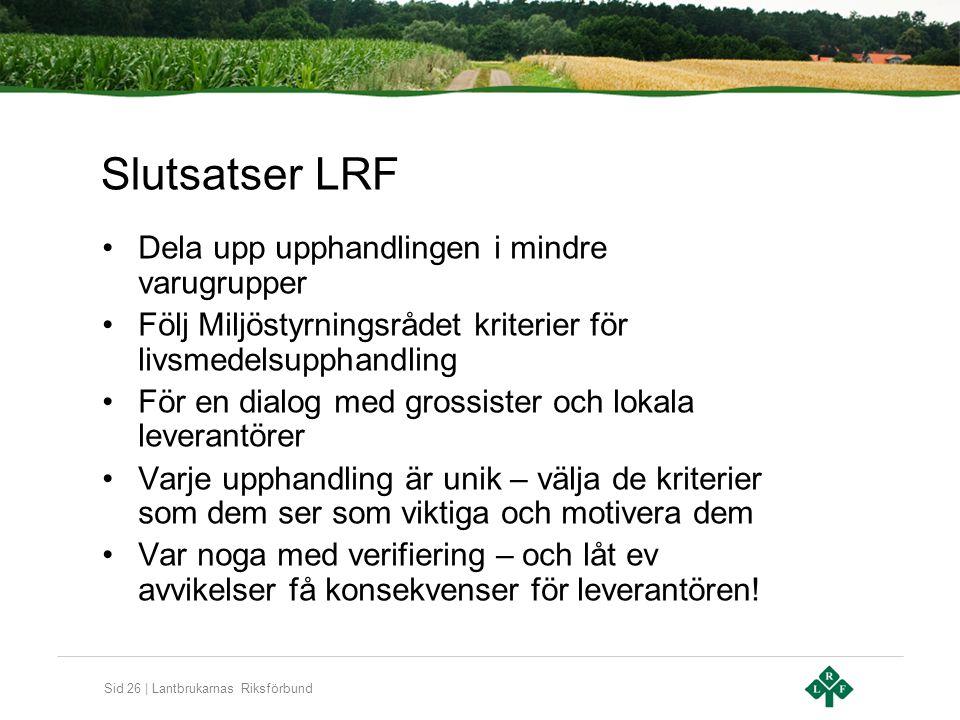 Sid 26 | Lantbrukarnas Riksförbund Slutsatser LRF Dela upp upphandlingen i mindre varugrupper Följ Miljöstyrningsrådet kriterier för livsmedelsupphand