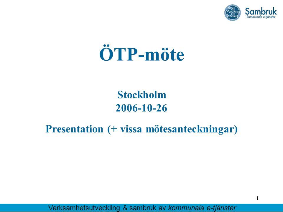 1 ÖTP-möte Stockholm 2006-10-26 Presentation (+ vissa mötesanteckningar) Verksamhetsutveckling & sambruk av kommunala e-tjänster