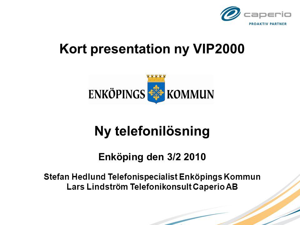 Kort presentation ny VIP2000 Ny telefonilösning Enköping den 3/2 2010 Stefan Hedlund Telefonispecialist Enköpings Kommun Lars Lindström Telefonikonsult Caperio AB