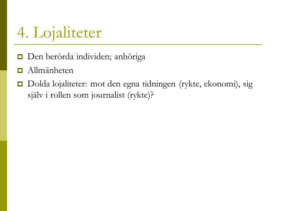 4. Lojaliteter  Den berörda individen; anhöriga  Allmänheten  Dolda lojaliteter: mot den egna tidningen (rykte, ekonomi), sig själv i rollen som jo