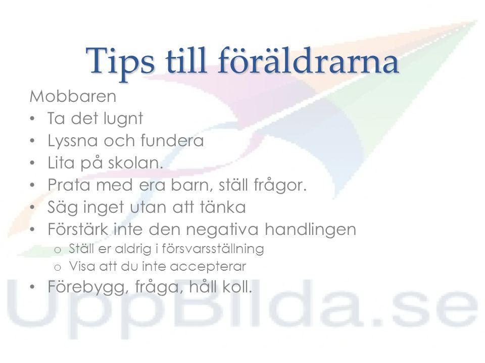 Tips till föräldrarna Mobbaren Ta det lugnt Lyssna och fundera Lita på skolan. Prata med era barn, ställ frågor. Säg inget utan att tänka Förstärk int