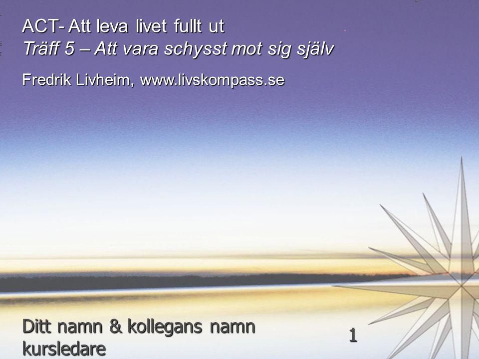 ACT- Att leva livet fullt ut Träff 5 – Att vara schysst mot sig själv Fredrik Livheim, www.livskompass.se Ditt namn & kollegans namn kursledare 1