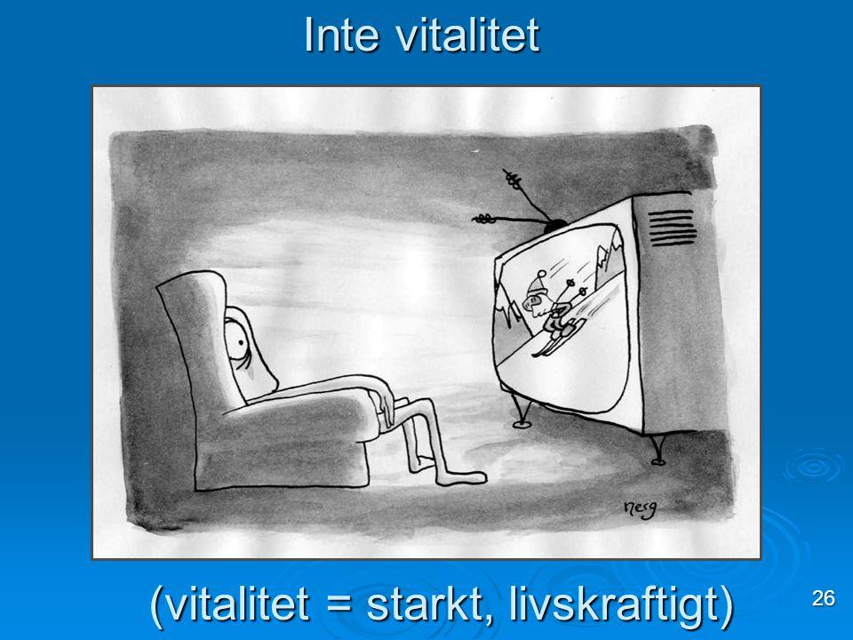 Inte vitalitet (vitalitet = starkt, livskraftigt) 26