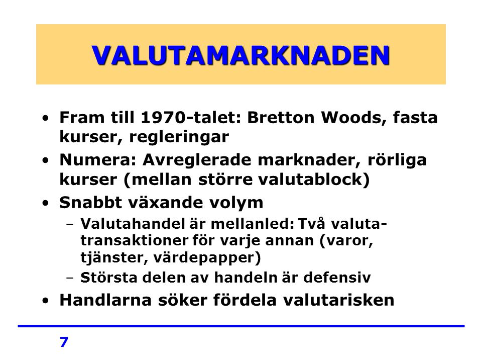 7 VALUTAMARKNADEN Fram till 1970-talet: Bretton Woods, fasta kurser, regleringar Numera: Avreglerade marknader, rörliga kurser (mellan större valutablock) Snabbt växande volym –Valutahandel är mellanled: Två valuta- transaktioner för varje annan (varor, tjänster, värdepapper) –Största delen av handeln är defensiv Handlarna söker fördela valutarisken