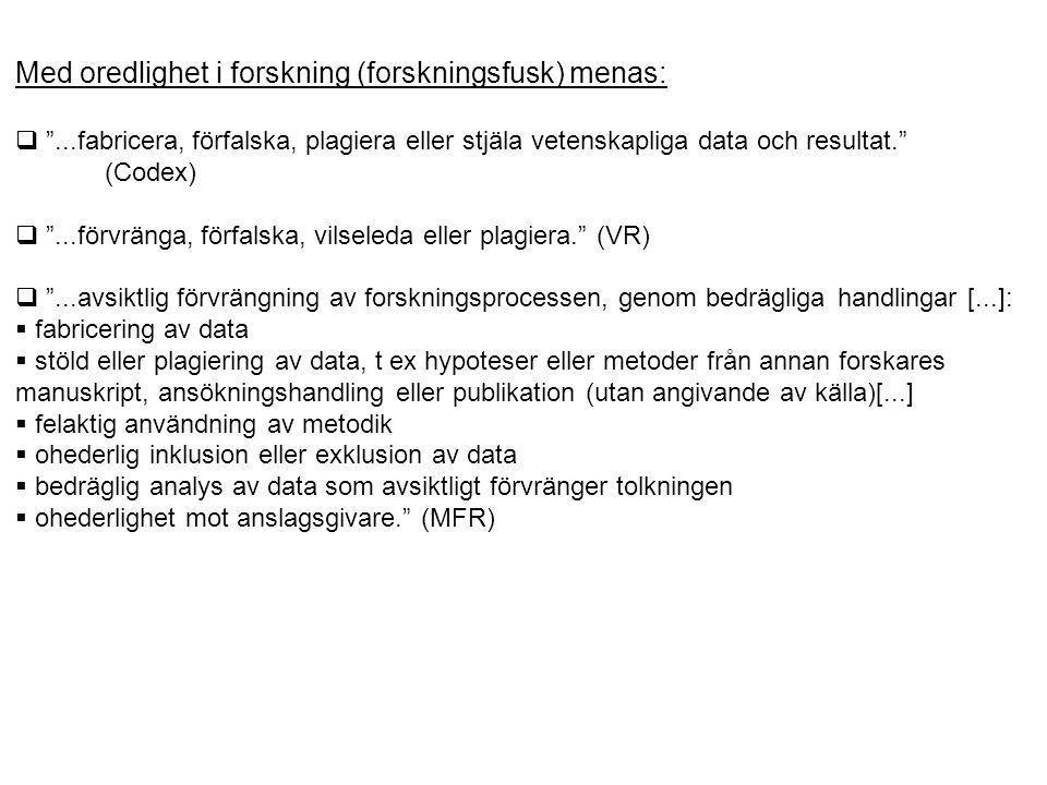 Med oredlighet i forskning (forskningsfusk) menas:  ...fabricera, förfalska, plagiera eller stjäla vetenskapliga data och resultat. (Codex)  ...förvränga, förfalska, vilseleda eller plagiera. (VR)  ...avsiktlig förvrängning av forskningsprocessen, genom bedrägliga handlingar [...]:  fabricering av data  stöld eller plagiering av data, t ex hypoteser eller metoder från annan forskares manuskript, ansökningshandling eller publikation (utan angivande av källa)[...]  felaktig användning av metodik  ohederlig inklusion eller exklusion av data  bedräglig analys av data som avsiktligt förvränger tolkningen  ohederlighet mot anslagsgivare. (MFR)  ...alltifrån förfalskning och plagiat till missbruk av sin auktoritet som forskare i samhället, tillika förmedlande av sådan kunskap som ej anses vara accepterad i det vetenskapliga rummet.