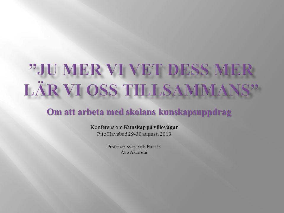 Om att arbeta med skolans kunskapsuppdrag Konferens om Kunskap på villovägar Pite Havsbad 29-30 augusti 2013 Professor Sven-Erik Hansén Åbo Akademi